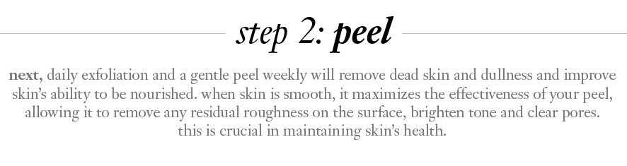 step 2: peel.  next, daily exfoliation and a gentle peel weekly will remove dead skin and dullness and improve skin's ability to be nourished. when skin is smooth, it maximizes the effectiveness of your peel, allowing it to remove any residual roughness on the surface, brighten tone and clear pores. 